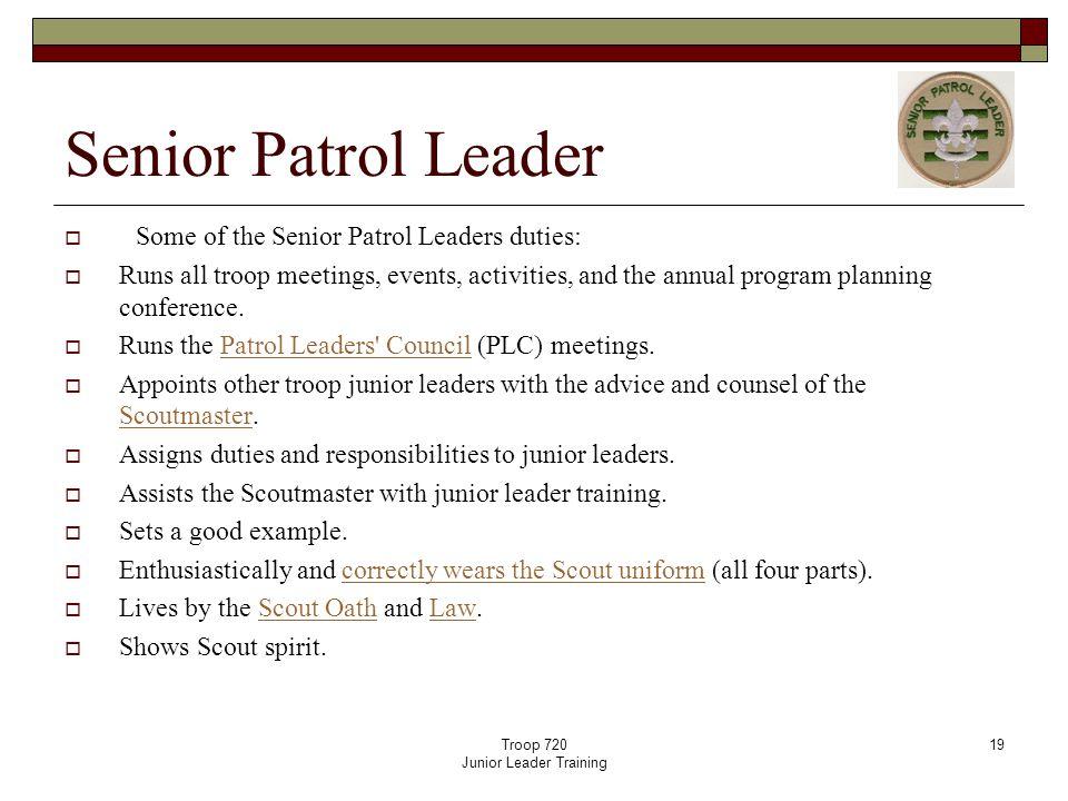 Troop 720 Junior Leader Training 19 Senior Patrol Leader  Some of the Senior Patrol Leaders duties:  Runs all troop meetings, events, activities, an