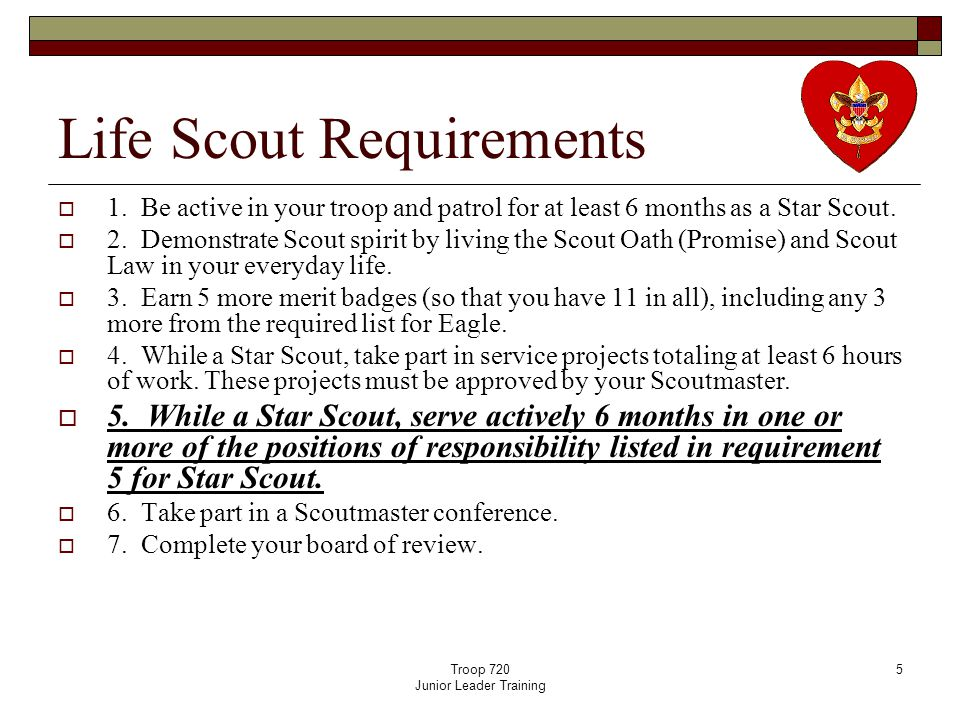 Troop 720 Junior Leader Training 5 Life Scout Requirements  1. Be active in your troop and patrol for at least 6 months as a Star Scout.  2. Demonst