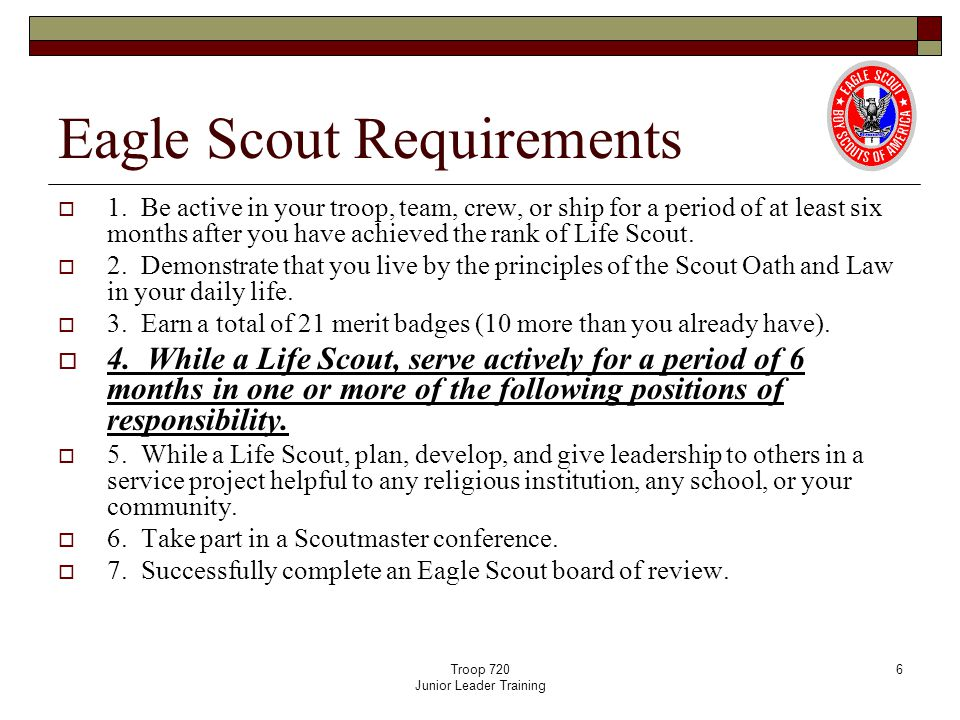 Troop 720 Junior Leader Training 6 Eagle Scout Requirements  1. Be active in your troop, team, crew, or ship for a period of at least six months afte