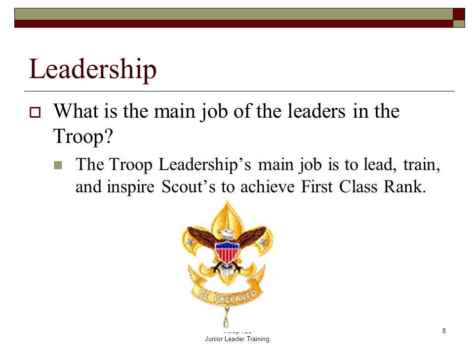 Troop 720 Junior Leader Training 8 Leadership  What is the main job of the leaders in the Troop.