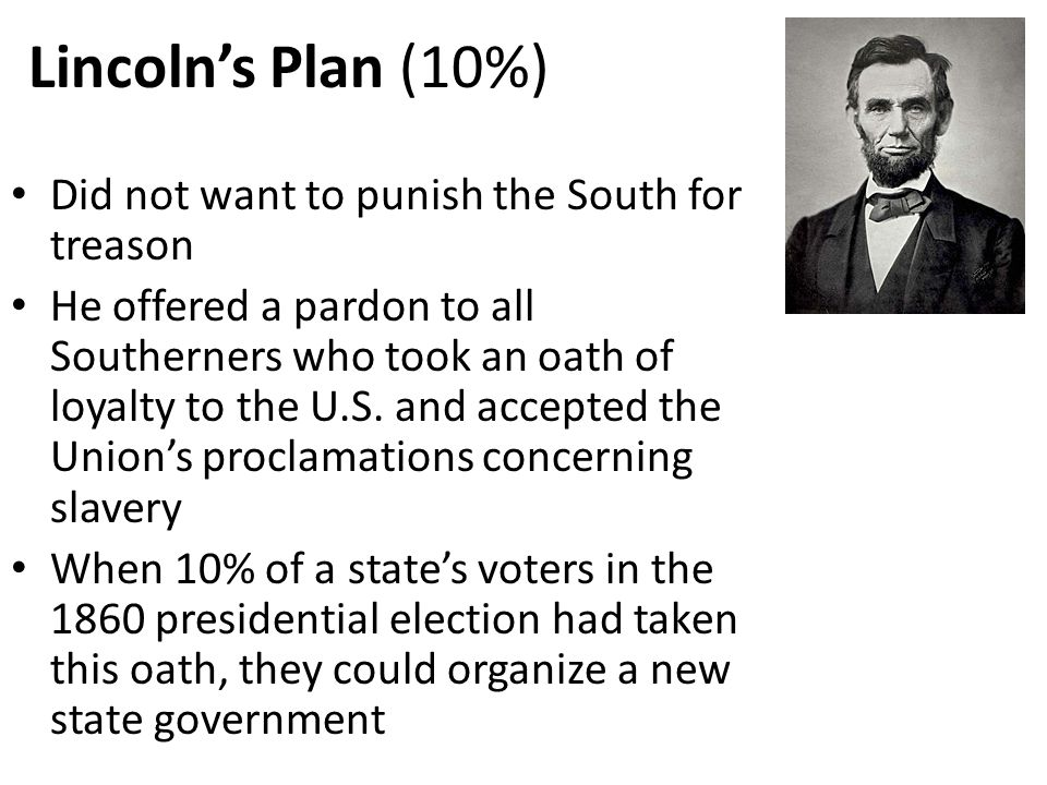 Lincoln's Plan (10%) Did not want to punish the South for treason He offered a pardon to all Southerners who took an oath of loyalty to the U.S. and a