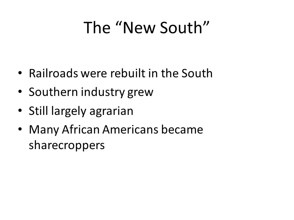 """The """"New South"""" Railroads were rebuilt in the South Southern industry grew Still largely agrarian Many African Americans became sharecroppers"""