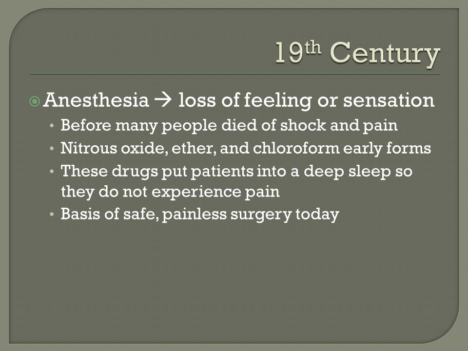  Anesthesia  loss of feeling or sensation Before many people died of shock and pain Nitrous oxide, ether, and chloroform early forms These drugs put patients into a deep sleep so they do not experience pain Basis of safe, painless surgery today
