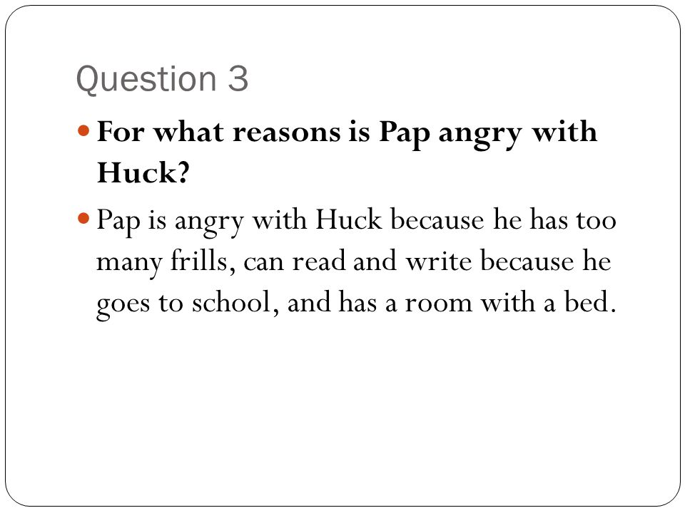 Question 3 For what reasons is Pap angry with Huck? Pap is angry with Huck because he has too many frills, can read and write because he goes to schoo