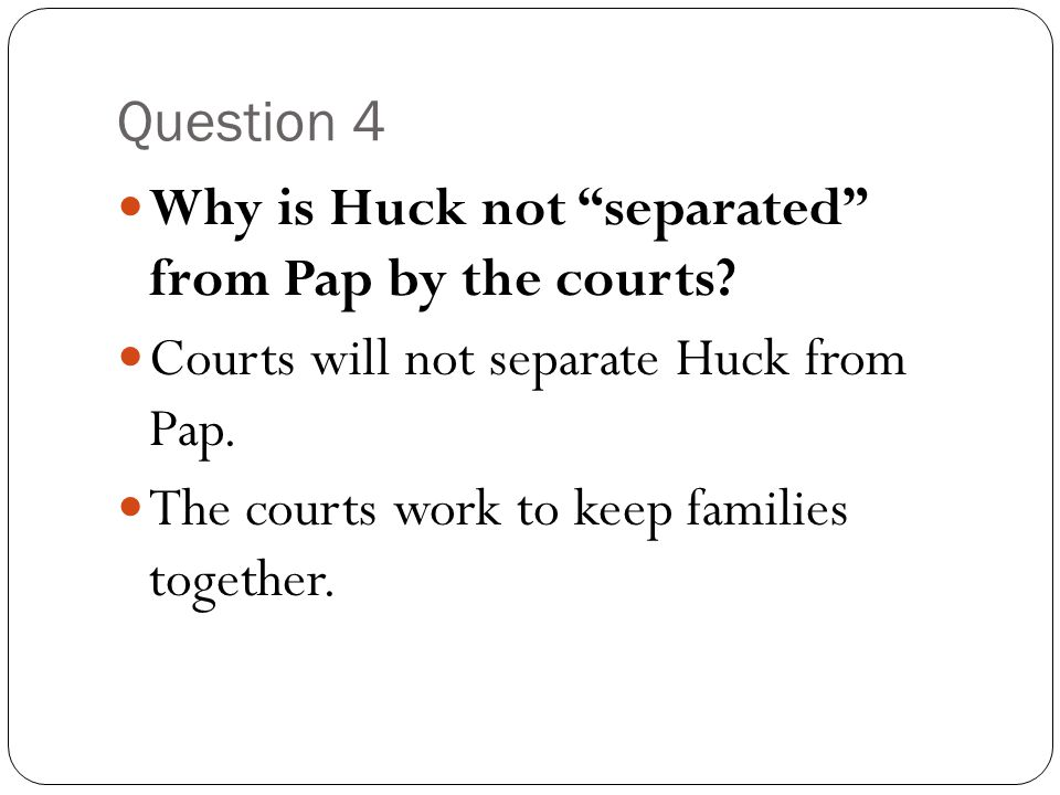 """Question 4 Why is Huck not """"separated"""" from Pap by the courts? Courts will not separate Huck from Pap. The courts work to keep families together."""