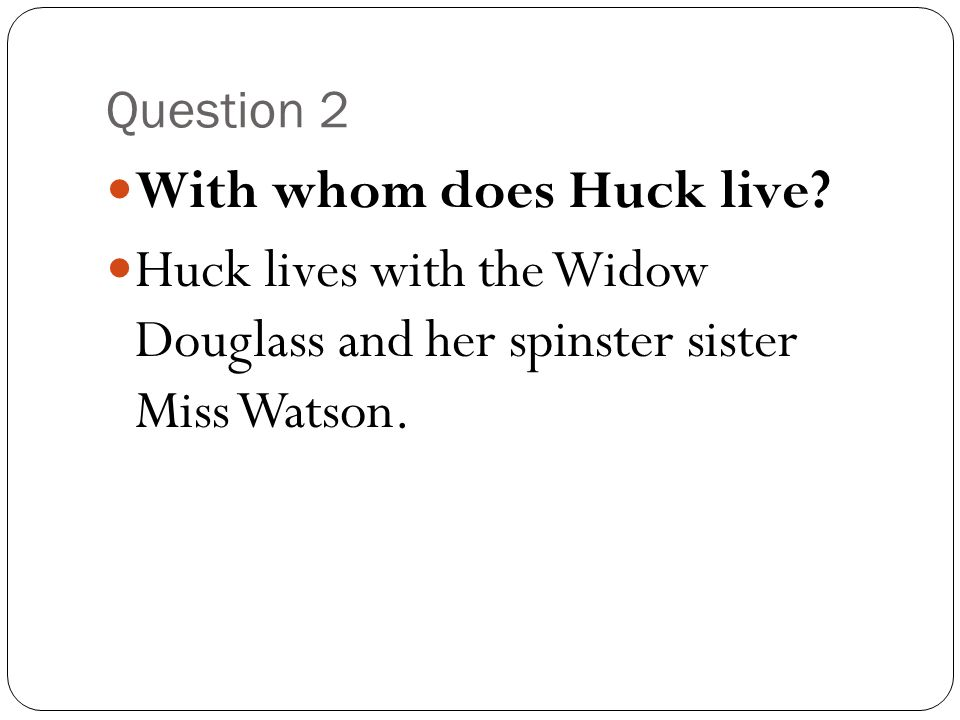 Question 2 With whom does Huck live? Huck lives with the Widow Douglass and her spinster sister Miss Watson.