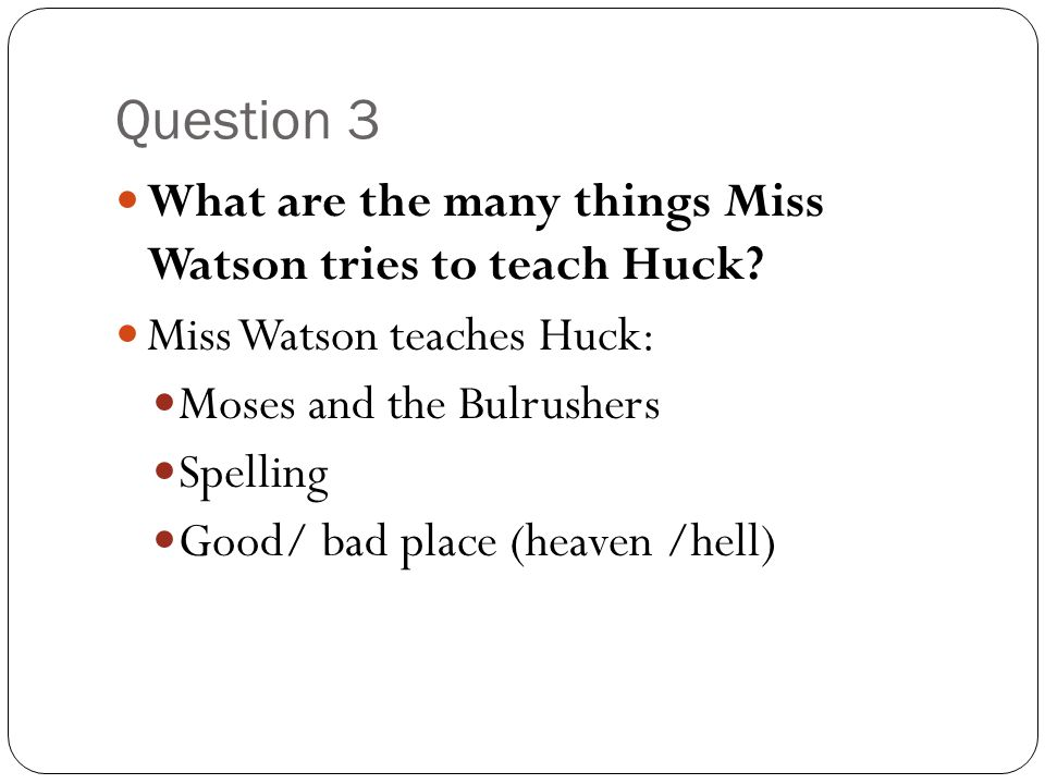 Question 3 What are the many things Miss Watson tries to teach Huck? Miss Watson teaches Huck: Moses and the Bulrushers Spelling Good/ bad place (heav