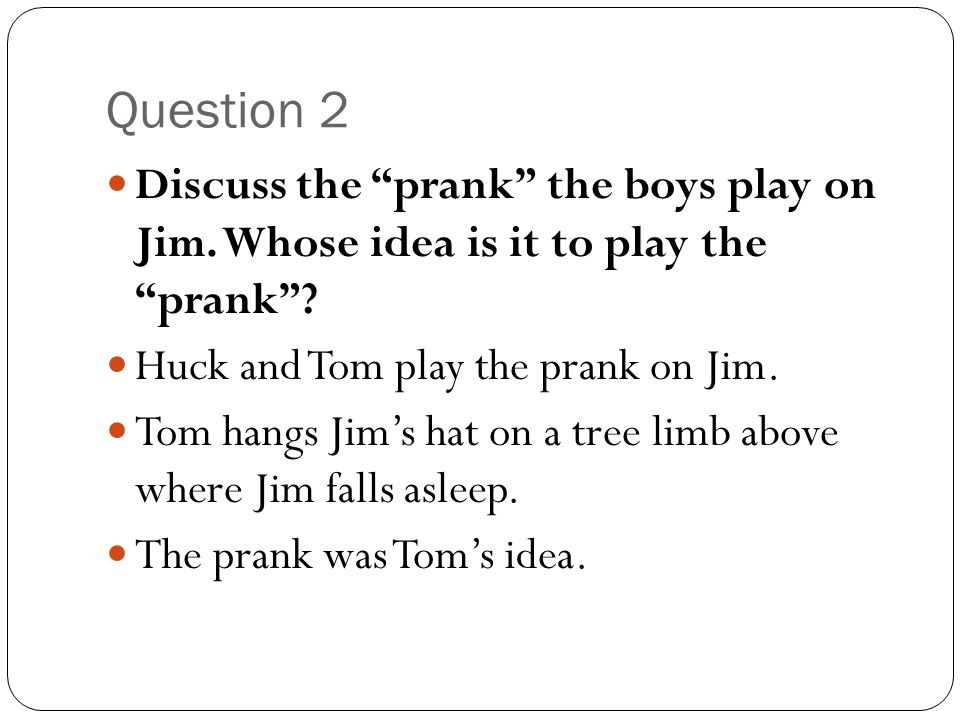 """Question 2 Discuss the """"prank"""" the boys play on Jim. Whose idea is it to play the """"prank""""? Huck and Tom play the prank on Jim. Tom hangs Jim's hat on"""
