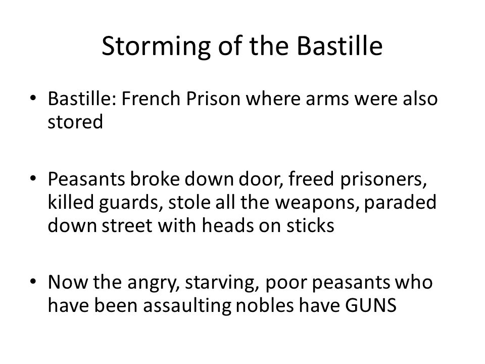 Storming of the Bastille Bastille: French Prison where arms were also stored Peasants broke down door, freed prisoners, killed guards, stole all the weapons, paraded down street with heads on sticks Now the angry, starving, poor peasants who have been assaulting nobles have GUNS