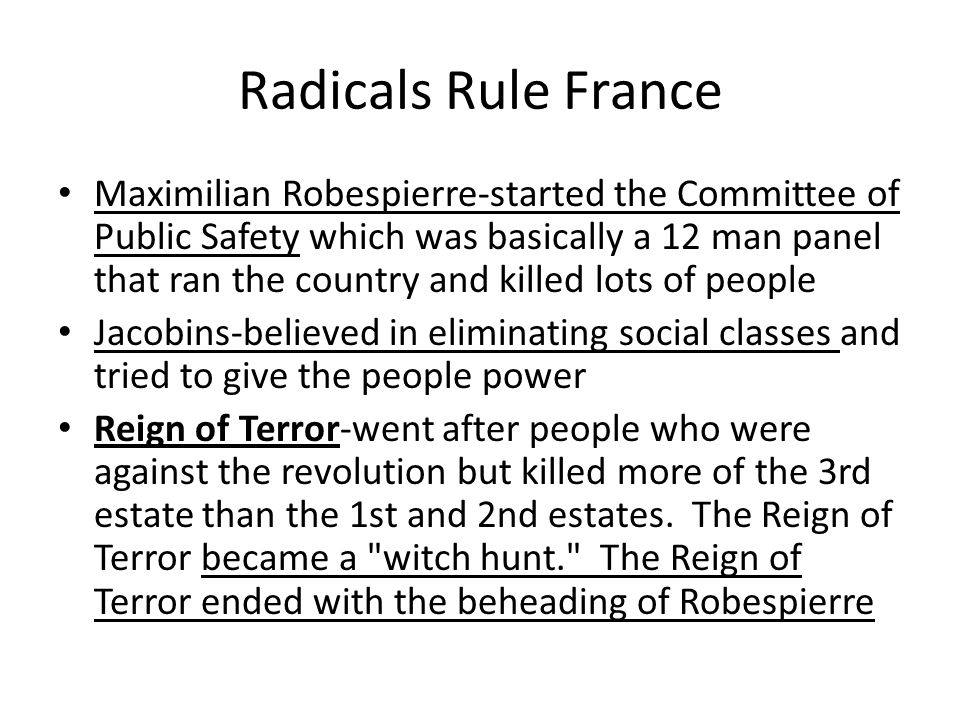 Radicals Rule France Maximilian Robespierre-started the Committee of Public Safety which was basically a 12 man panel that ran the country and killed lots of people Jacobins-believed in eliminating social classes and tried to give the people power Reign of Terror-went after people who were against the revolution but killed more of the 3rd estate than the 1st and 2nd estates.