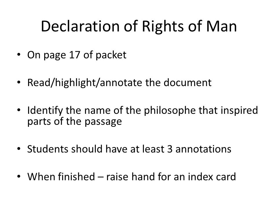 Declaration of Rights of Man On page 17 of packet Read/highlight/annotate the document Identify the name of the philosophe that inspired parts of the passage Students should have at least 3 annotations When finished – raise hand for an index card
