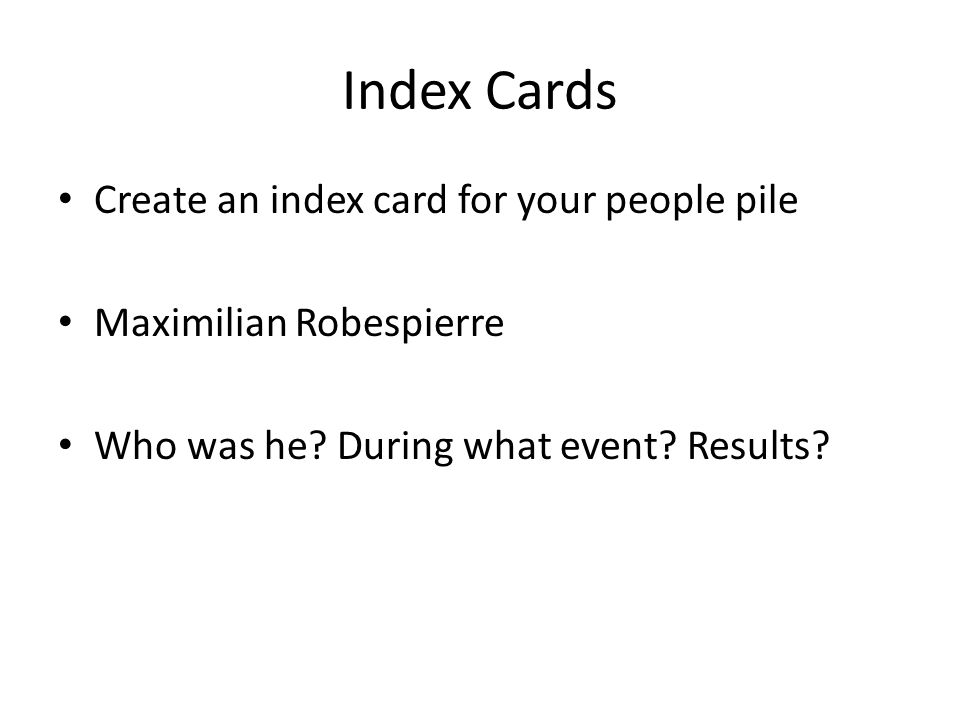 Index Cards Create an index card for your people pile Maximilian Robespierre Who was he.