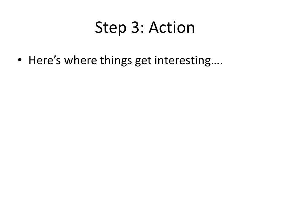 Step 3: Action Here's where things get interesting….
