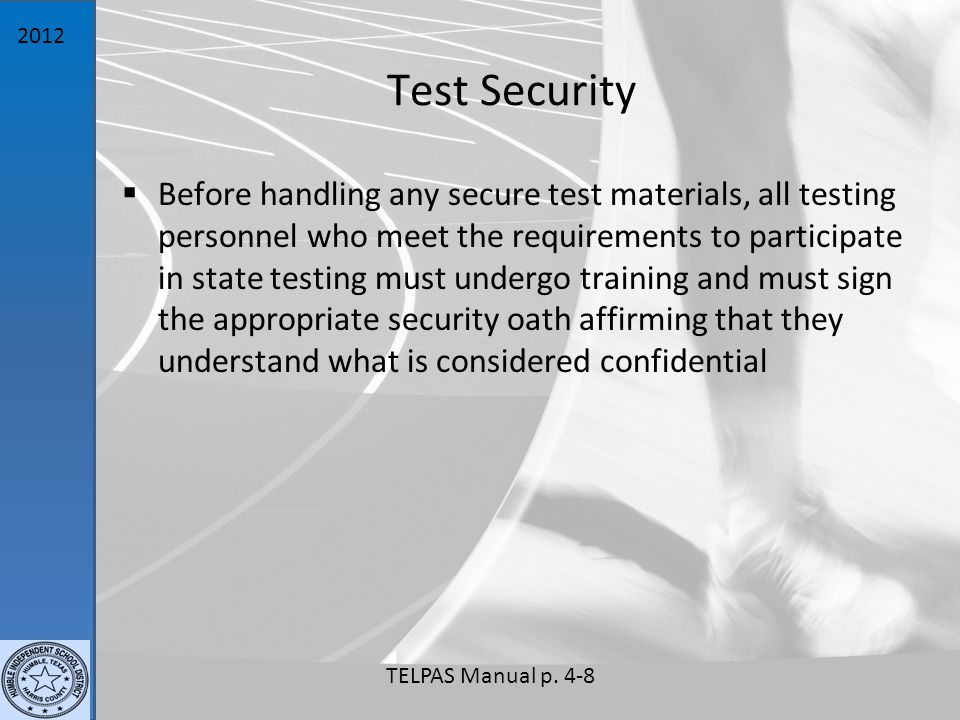 2012 Test Security  Before handling any secure test materials, all testing personnel who meet the requirements to participate in state testing must undergo training and must sign the appropriate security oath affirming that they understand what is considered confidential TELPAS Manual p.