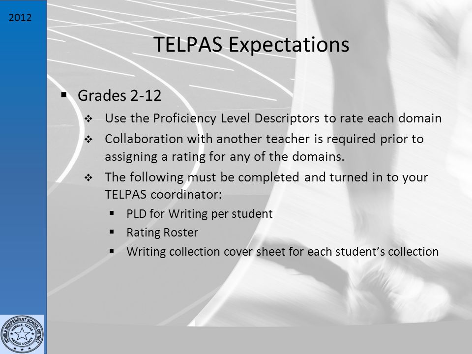 2012 TELPAS Expectations  Grades 2-12  Use the Proficiency Level Descriptors to rate each domain  Collaboration with another teacher is required prior to assigning a rating for any of the domains.