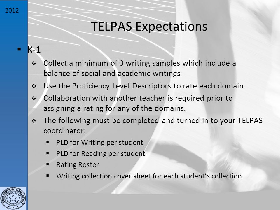 2012 TELPAS Expectations  K-1  Collect a minimum of 3 writing samples which include a balance of social and academic writings  Use the Proficiency Level Descriptors to rate each domain  Collaboration with another teacher is required prior to assigning a rating for any of the domains.