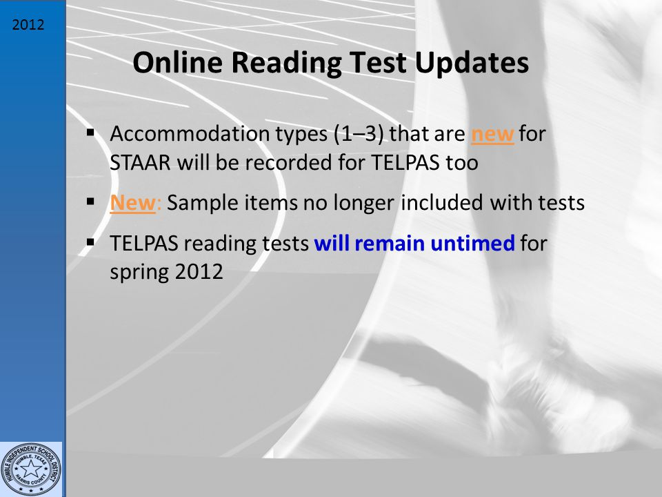 2012 Online Reading Test Updates  Accommodation types (1–3) that are new for STAAR will be recorded for TELPAS too  New: Sample items no longer included with tests  TELPAS reading tests will remain untimed for spring 2012