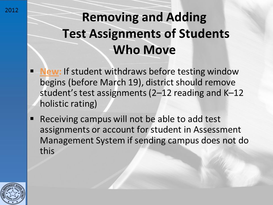 2012 Removing and Adding Test Assignments of Students Who Move  New: If student withdraws before testing window begins (before March 19), district should remove student's test assignments (2–12 reading and K–12 holistic rating)  Receiving campus will not be able to add test assignments or account for student in Assessment Management System if sending campus does not do this