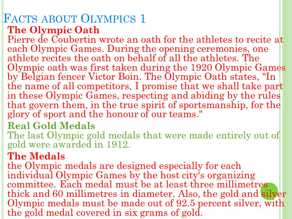 F ACTS ABOUT O LYMPICS 1 The Olympic Oath Pierre de Coubertin wrote an oath for the athletes to recite at each Olympic Games. During the opening cerem