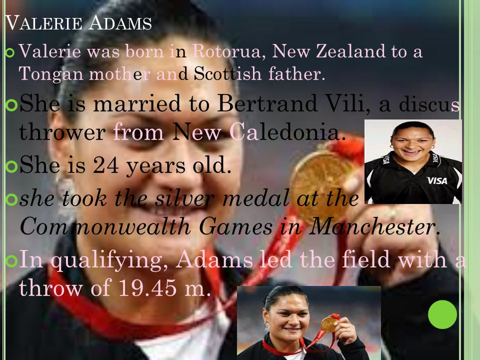 V ALERIE A DAMS Valerie was born in Rotorua, New Zealand to a Tongan mother and Scottish father.