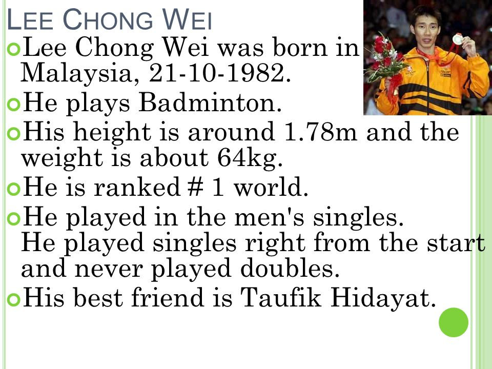L EE C HONG W EI Lee Chong Wei was born in Malaysia, 21-10-1982.