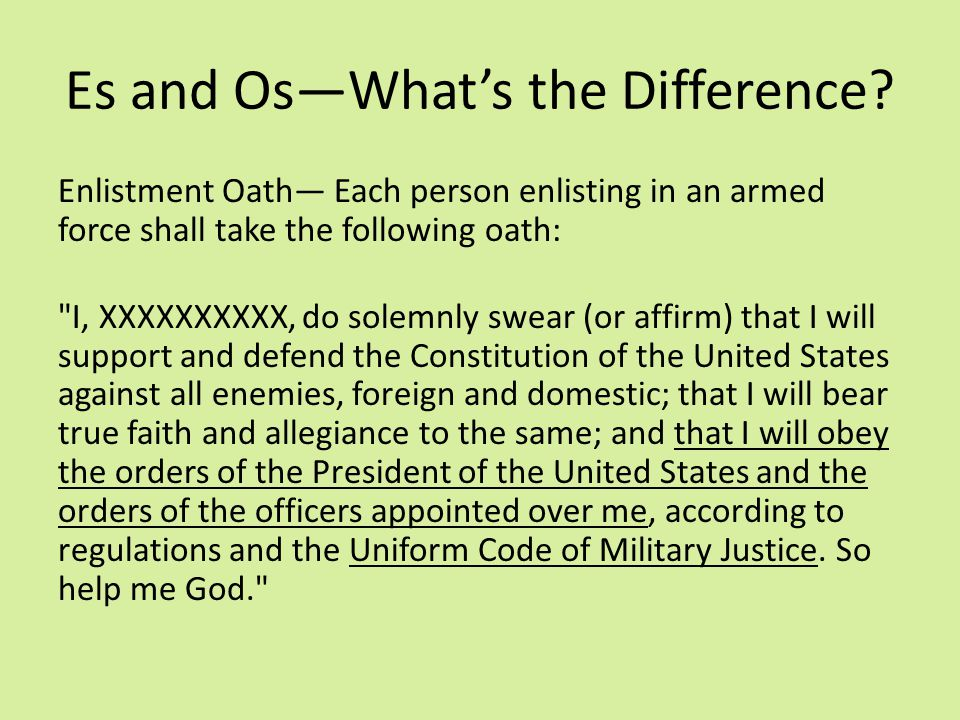 Es and Os—What's the Difference? Enlistment Oath— Each person enlisting in an armed force shall take the following oath: