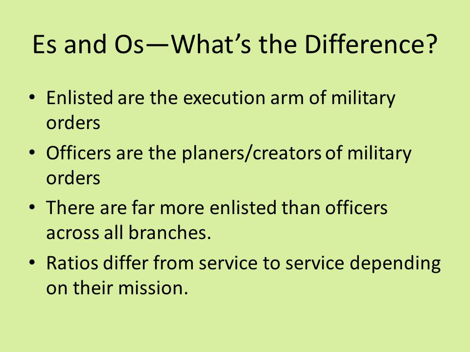 Es and Os—What's the Difference? Enlisted are the execution arm of military orders Officers are the planers/creators of military orders There are far
