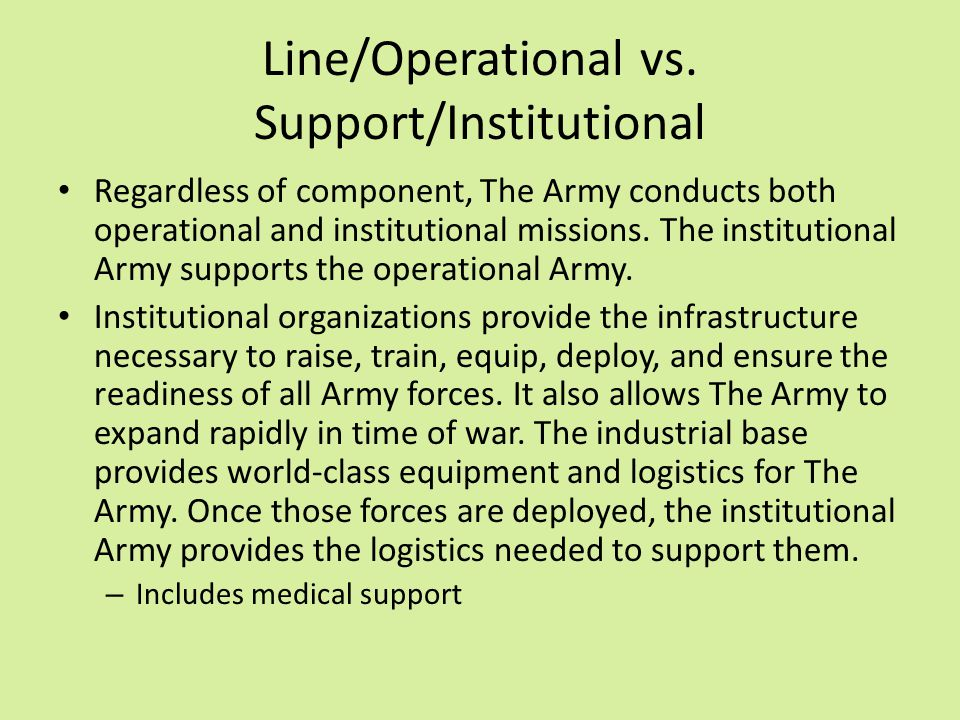 Line/Operational vs. Support/Institutional Regardless of component, The Army conducts both operational and institutional missions. The institutional A