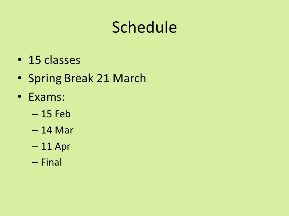 Schedule 15 classes Spring Break 21 March Exams: – 15 Feb – 14 Mar – 11 Apr – Final