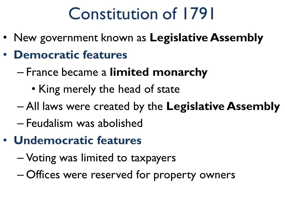 Constitution of 1791 New government known as Legislative Assembly Democratic features – France became a limited monarchy King merely the head of state