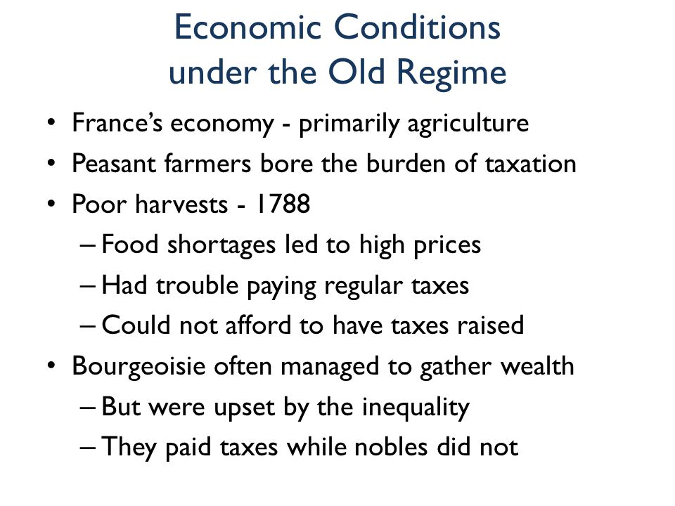 Economic Conditions under the Old Regime France's economy - primarily agriculture Peasant farmers bore the burden of taxation Poor harvests - 1788 – F