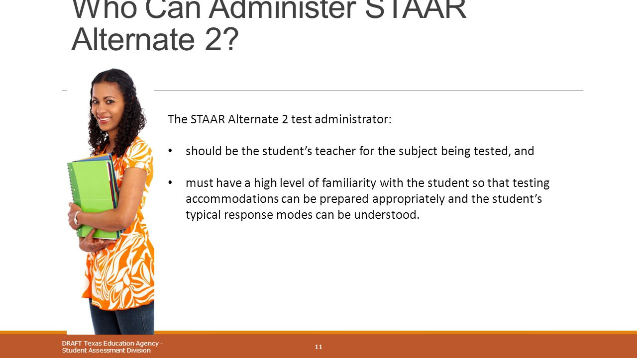 Who Can Administer STAAR Alternate 2? DRAFT Texas Education Agency - Student Assessment Division 11 The STAAR Alternate 2 test administrator: should b