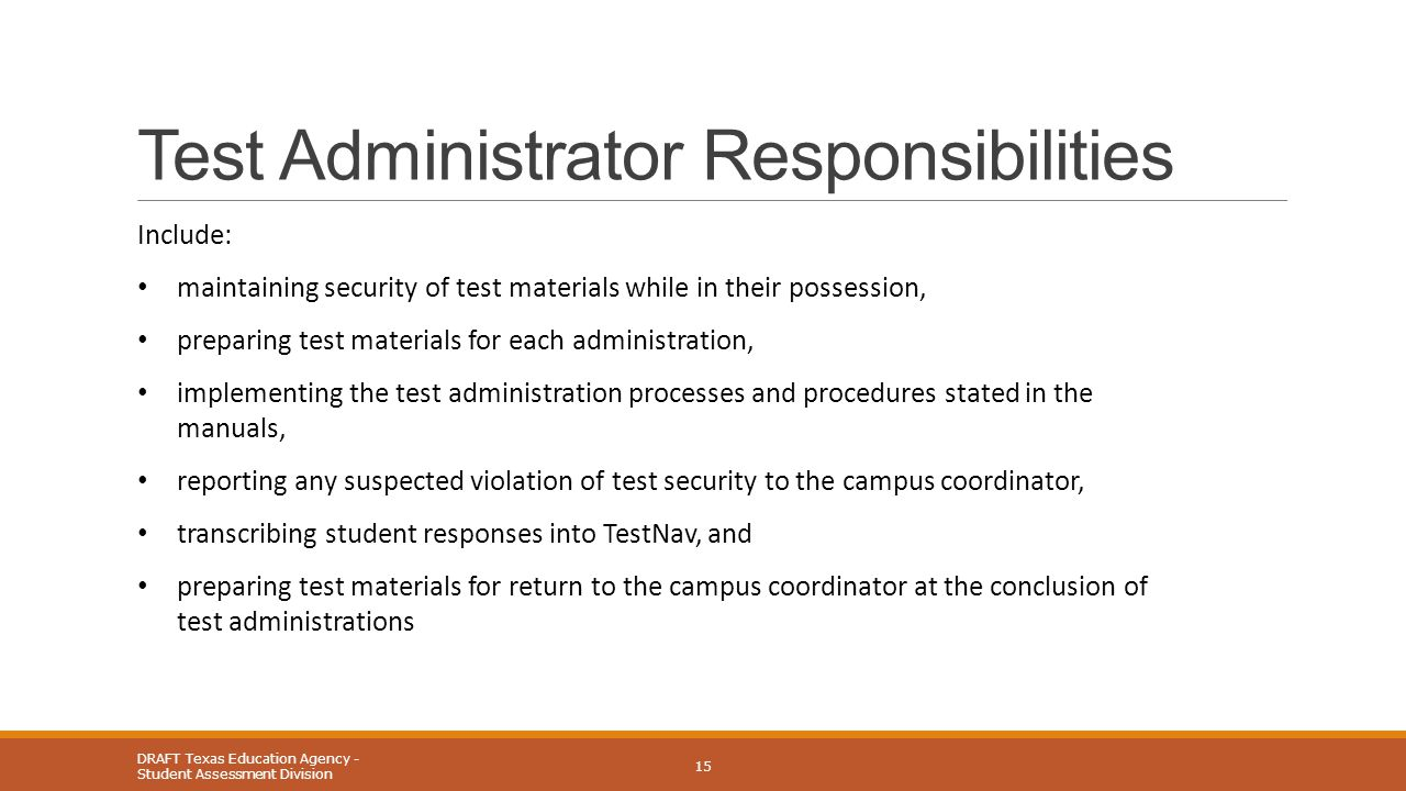 Test Administrator Responsibilities DRAFT Texas Education Agency - Student Assessment Division 15 Include: maintaining security of test materials while in their possession, preparing test materials for each administration, implementing the test administration processes and procedures stated in the manuals, reporting any suspected violation of test security to the campus coordinator, transcribing student responses into TestNav, and preparing test materials for return to the campus coordinator at the conclusion of test administrations