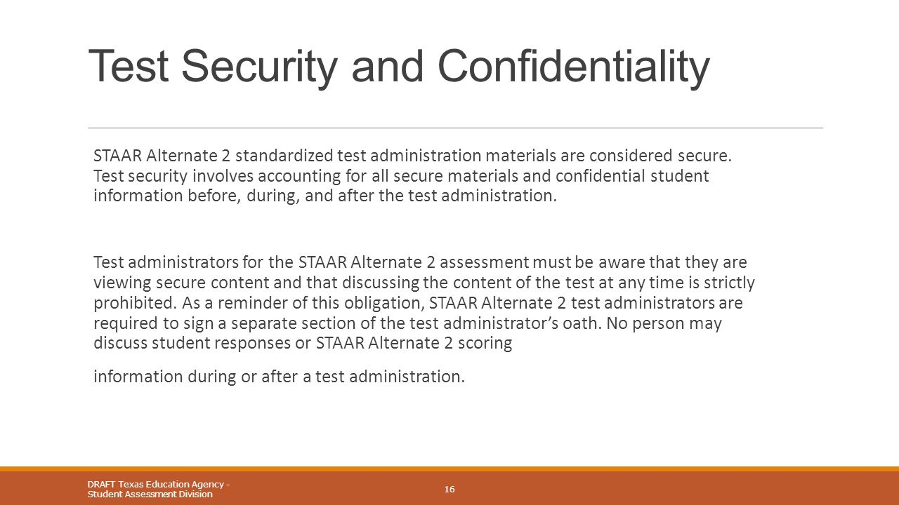 Test Security and Confidentiality STAAR Alternate 2 standardized test administration materials are considered secure. Test security involves accountin