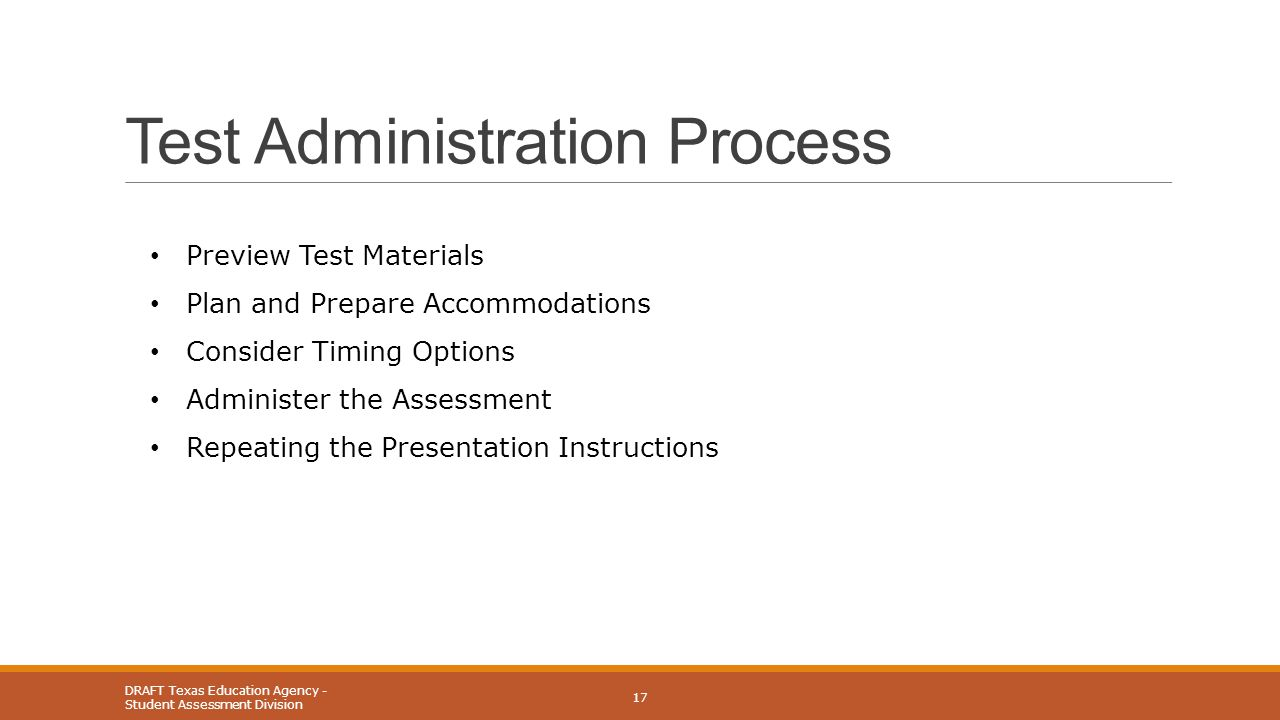 Test Administration Process DRAFT Texas Education Agency - Student Assessment Division 17 Preview Test Materials Plan and Prepare Accommodations Consider Timing Options Administer the Assessment Repeating the Presentation Instructions