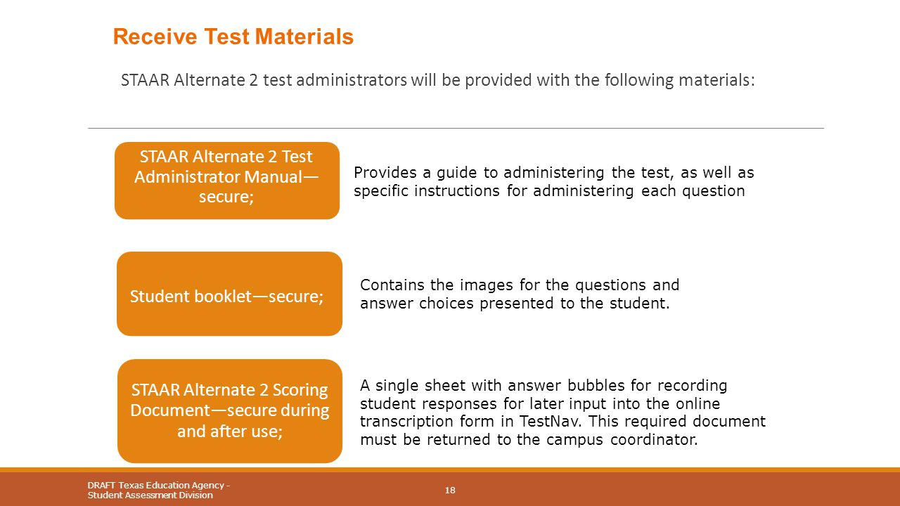 STAAR Alternate 2 test administrators will be provided with the following materials: DRAFT Texas Education Agency - Student Assessment Division 18 Provides a guide to administering the test, as well as specific instructions for administering each question Contains the images for the questions and answer choices presented to the student.