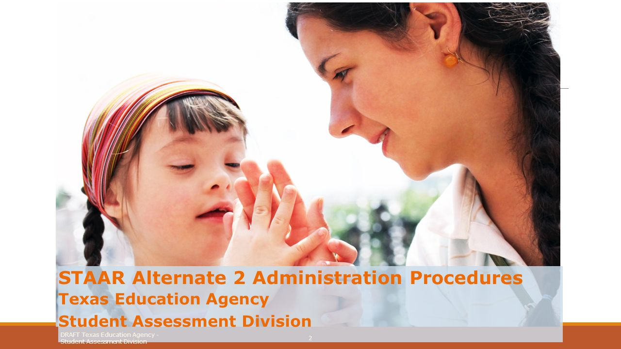 Assessment Window and Tested Subjects DRAFT Texas Education Agency - Student Assessment Division 3 The STAAR Alternate 2 testing window is February 9–27, 2015.
