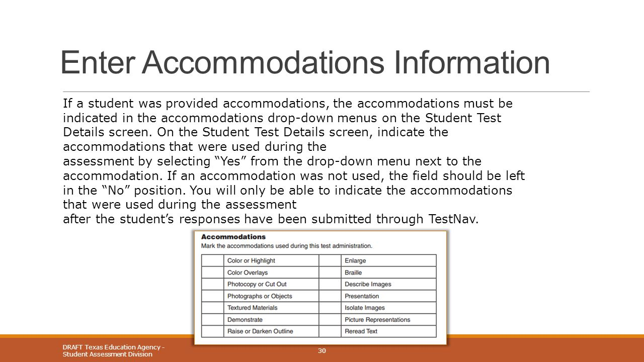 Enter Accommodations Information DRAFT Texas Education Agency - Student Assessment Division 30 If a student was provided accommodations, the accommodations must be indicated in the accommodations drop-down menus on the Student Test Details screen.