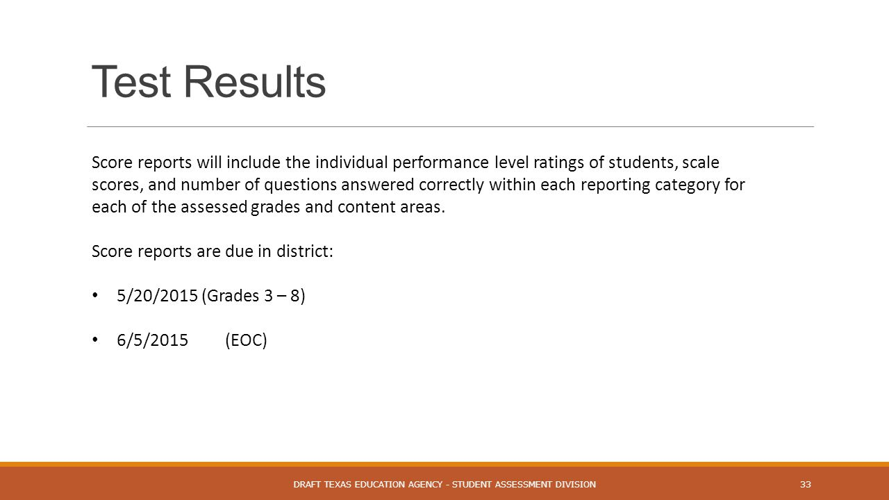 Test Results DRAFT TEXAS EDUCATION AGENCY - STUDENT ASSESSMENT DIVISION33 Score reports will include the individual performance level ratings of students, scale scores, and number of questions answered correctly within each reporting category for each of the assessed grades and content areas.