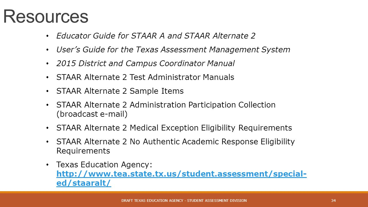 DRAFT TEXAS EDUCATION AGENCY - STUDENT ASSESSMENT DIVISION34 Resources Educator Guide for STAAR A and STAAR Alternate 2 User's Guide for the Texas Ass