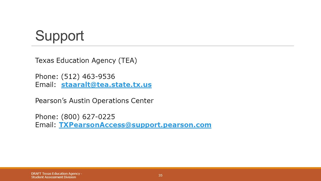Support Texas Education Agency (TEA) Phone: (512) 463-9536 Email: staaralt@tea.state.tx.usstaaralt@tea.state.tx.us Pearson's Austin Operations Center Phone: (800) 627-0225 Email: TXPearsonAccess@support.pearson.comTXPearsonAccess@support.pearson.com DRAFT Texas Education Agency - Student Assessment Division 35
