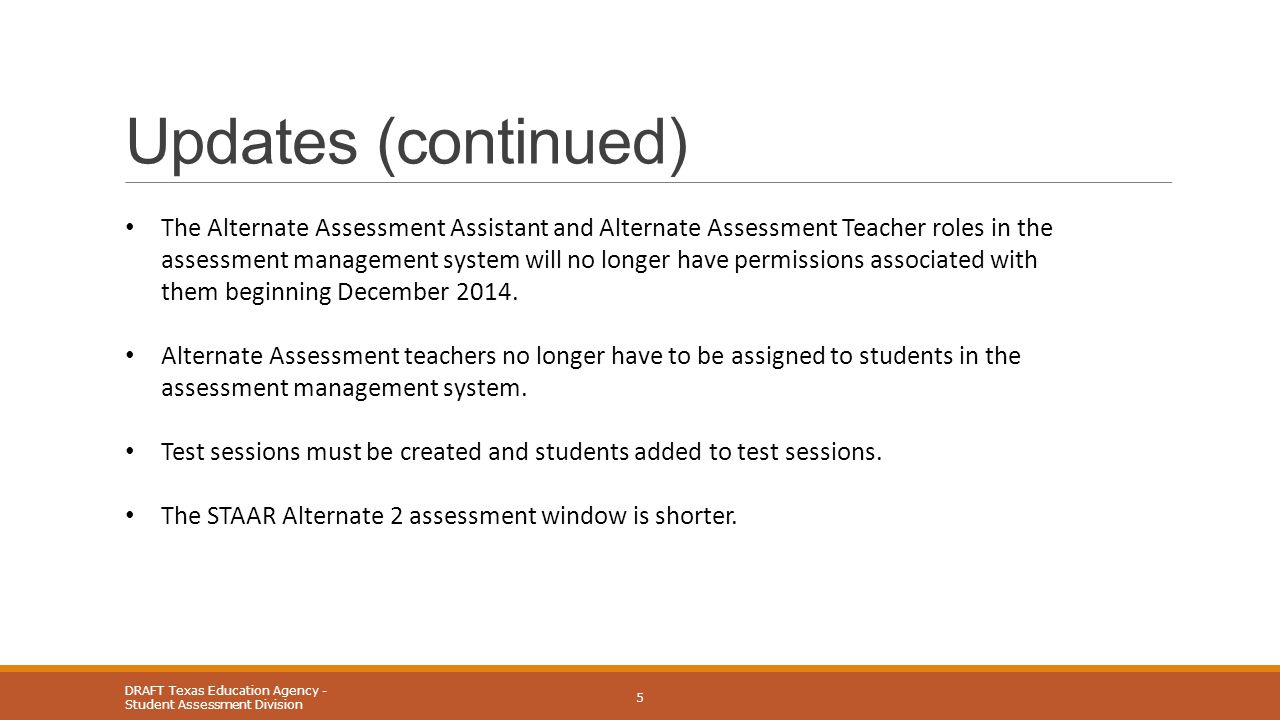 Updates (continued) DRAFT Texas Education Agency - Student Assessment Division 5 The Alternate Assessment Assistant and Alternate Assessment Teacher roles in the assessment management system will no longer have permissions associated with them beginning December 2014.