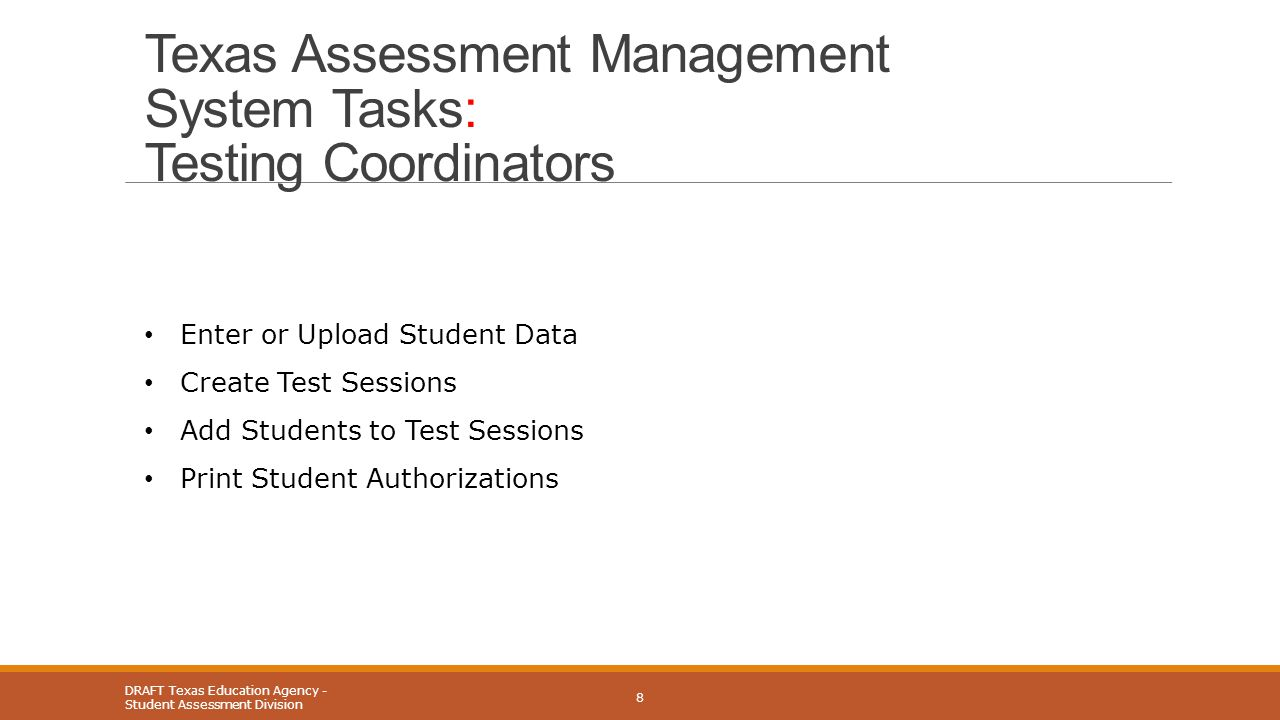 Texas Assessment Management System Tasks: Testing Coordinators DRAFT Texas Education Agency - Student Assessment Division 8 Enter or Upload Student Data Create Test Sessions Add Students to Test Sessions Print Student Authorizations