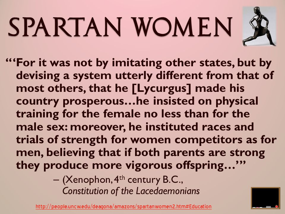 The Spartan Woman On being quizzed by an Athenian woman, 'Why is it that you Spartan women are the only ones who rule your men?', she replied 'Because