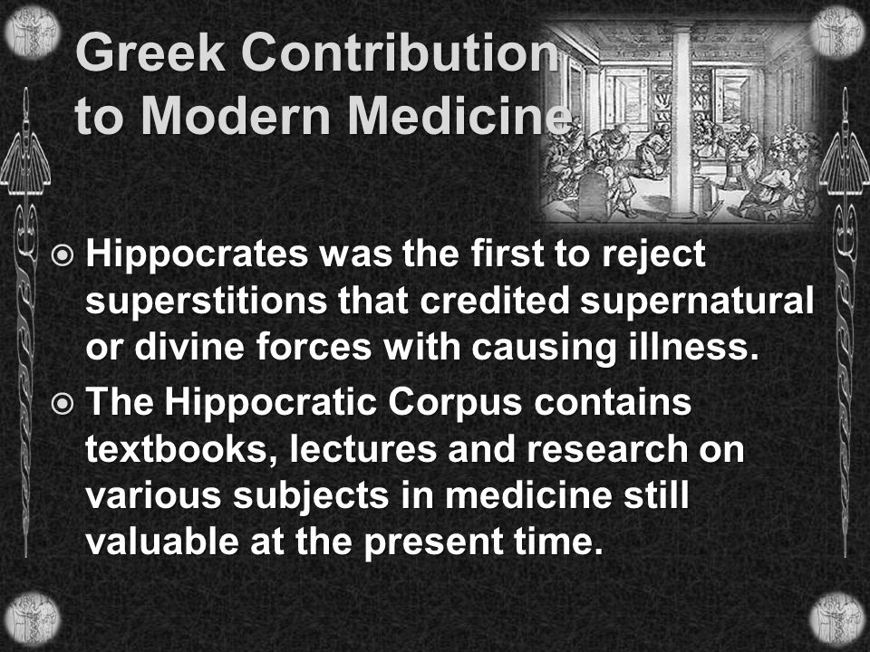 Greek Contribution to Modern Medicine  Hippocrates was the first to reject superstitions that credited supernatural or divine forces with causing ill