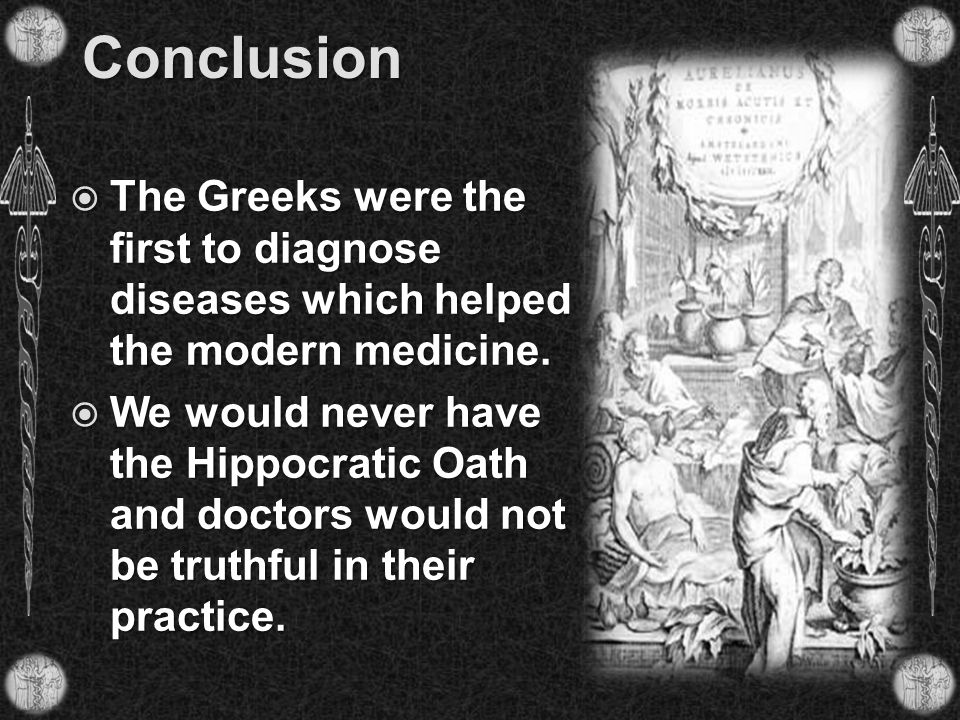 Conclusion  The Greeks were the first to diagnose diseases which helped the modern medicine.  We would never have the Hippocratic Oath and doctors w
