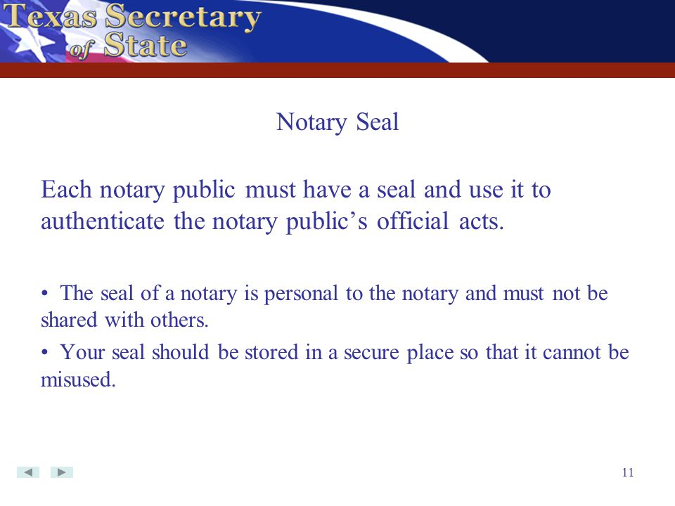 11 Each notary public must have a seal and use it to authenticate the notary public's official acts. The seal of a notary is personal to the notary an