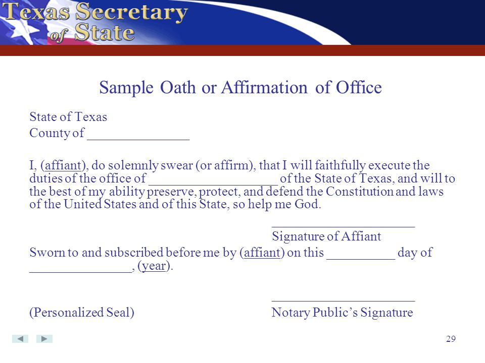 29 State of Texas County of _______________ I, (affiant), do solemnly swear (or affirm), that I will faithfully execute the duties of the office of __