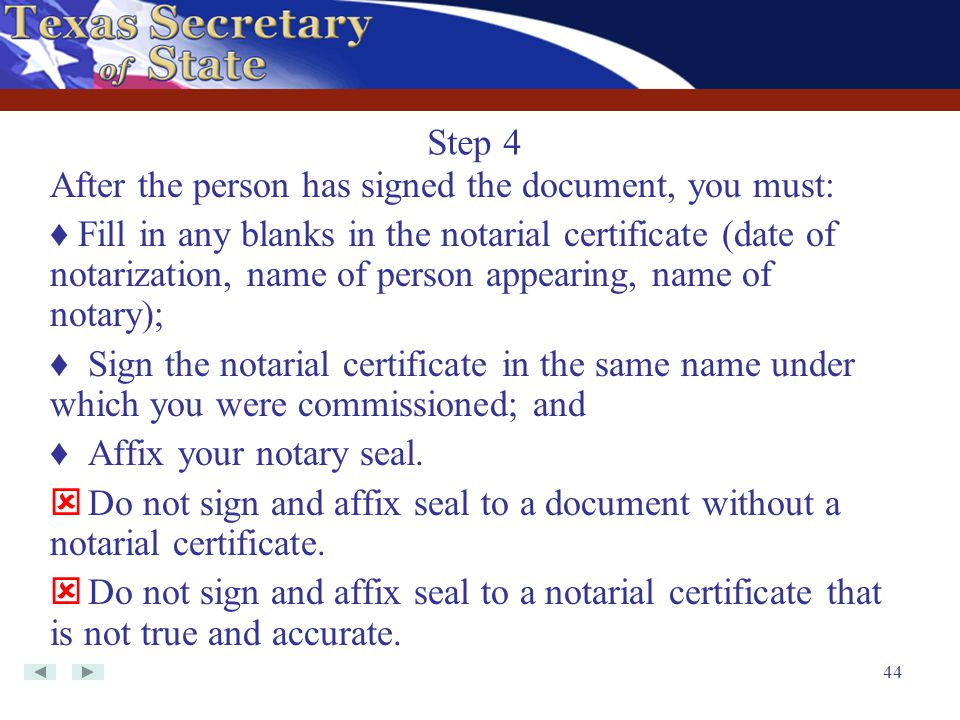 44 After the person has signed the document, you must: ♦ Fill in any blanks in the notarial certificate (date of notarization, name of person appearin