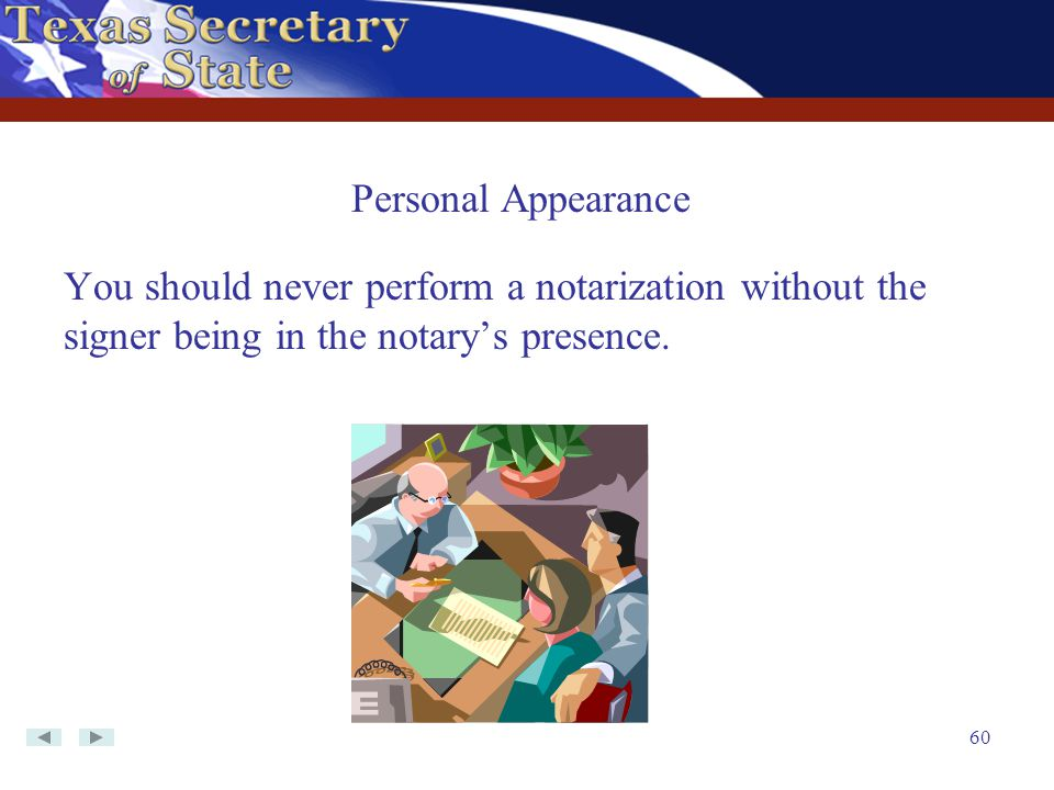 60 You should never perform a notarization without the signer being in the notary's presence. Personal Appearance